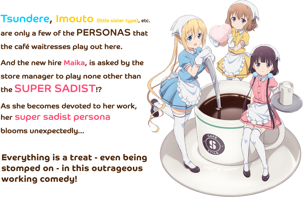 Tsundere, Imouto (little sister type), etc. are only a few of the personas that the café waitresses play out here. And the new hire Maika, is asked by the store manager to play none other than the super sadist!? As she becomes devoted to her work, her super sadist persona blooms unexpectedly… Everything is a treat - even being stomped on - in this outrageous working comedy.